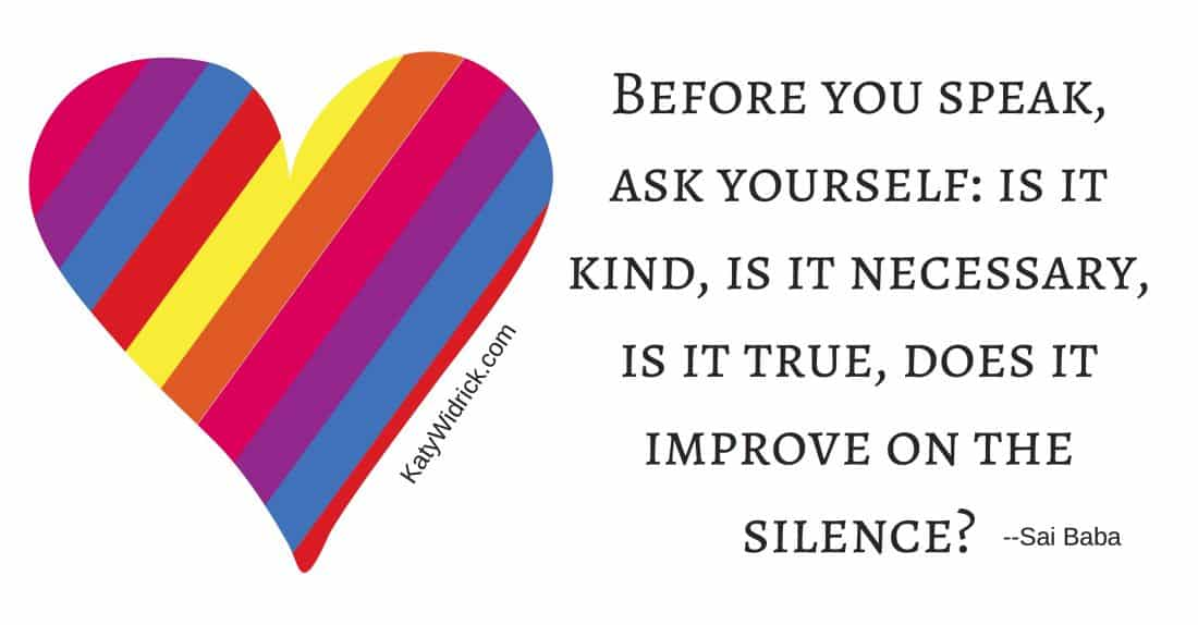 Before you speak, ask yourself - is it kind, is it necessary, is it true, does it improve on the silence?